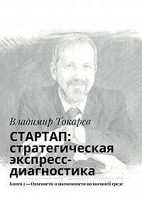 Владимир Токарев -СТАРТАП: стратегическая экспресс-диагностика. Книга 2– Опасности ивозможности во внешней среде
