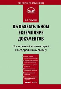 В. В. Погуляев -Комментарий к Федеральному закону «Об обязательном экземпляре документов» (постатейный)