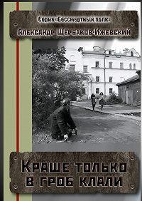 Александр Щербаков-Ижевский -Краше только в гроб клали. Серия «Бессмертный полк»