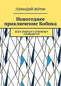 Геннадий Анатольевич Верин -Новогоднее приключение Бобика. Всем храбрым иотважным посвящается