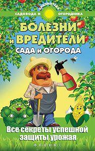 С. Калюжный - Болезни и вредители сада и огорода. Все секреты успешной защиты урожая