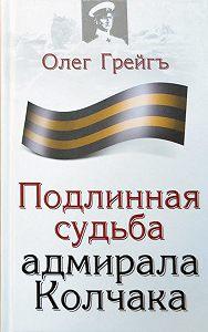 Олег Грейгъ -Подлинная судьба адмирала Колчака