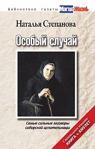 Наталья Ивановна Степанова -Особый случай. Самые сильные заговоры сибирской целительницы