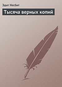 Эдит Несбит - Тысяча верных копий