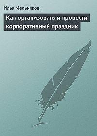 Илья Мельников -Как организовать и провести корпоративный праздник