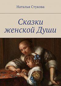 Наталья Стукова - Сказки женскойДуши