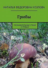 Наталья Козлова -Грибы. Познавательные стихи о грибах