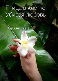 Юлия Актриса -Птица в клетке. Убивая любовь