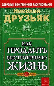 Николай Григорьевич Друзьяк - Как продлить быстротечную жизнь
