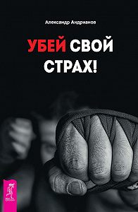 Александр Андрианов -Убей свой страх!