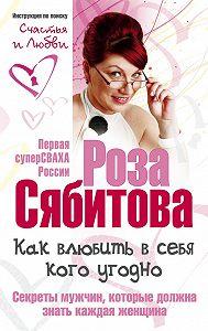 Роза Сябитова -Как влюбить в себя кого угодно. Секреты мужчин, которые должна знать каждая женщина