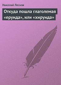 Николай Лесков -Откуда пошла глаголемая «ерунда», или «хирунда»