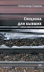 Александр Викторович Наумов -Спецзона для бывших