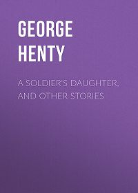 George Henty -A Soldier's Daughter, and Other Stories