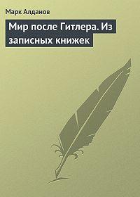 Марк Алданов - Мир после Гитлера. Из записных книжек