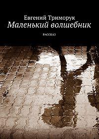 Евгений Триморук -Маленький волшебник. Рассказ
