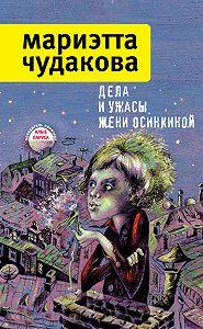 Мариэтта Чудакова -Дела и ужасы Жени Осинкиной (сборник)