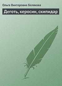 Ольга Викторовна Белякова -Деготь, керосин, скипидар