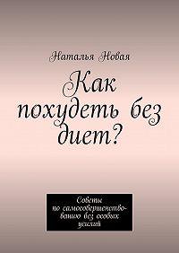 Наталья Новая -Как похудеть без диет? Советы посамосовершенствованию без особых усилий