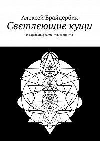 Алексей Брайдербик -Светлеющие кущи. Иотрывки, фрагменты, варианты