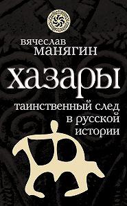 Вячеслав Манягин - Хазары. Таинственный след в русской истории
