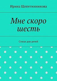 Ирина Щепетинникова -Мне скоро шесть. Стихи для детей