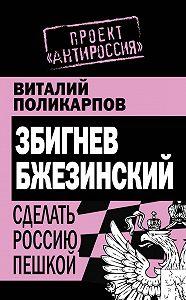 Виталий Поликарпов - Збигнев Бжезинский. Сделать Россию пешкой