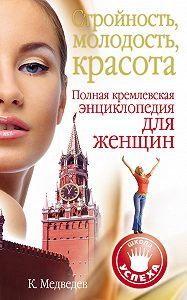 Константин Медведев - Стройность, молодость, красота. Полная кремлевская энциклопедия для женщин