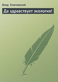 Влад Ключевский -Да здравствует экология!