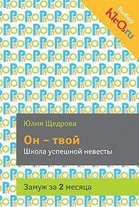 Юлия Щедрова -Он – твой. Школа успешной невесты
