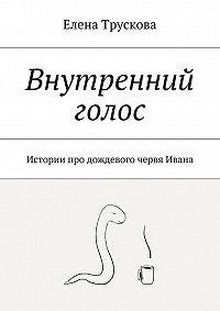Елена Трускова -Внутренний голос. Истории про дождевого червя Ивана