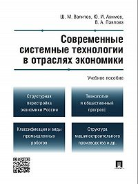 Шамиль Махмутович Валитов -Современные системные технологии в отраслях экономики. Учебное пособие