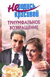 Т. Голубчикова -Не родись красивой: Триумфальное возвращение