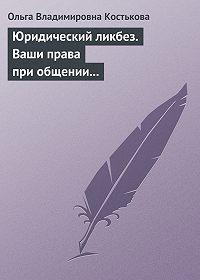 Ольга Костькова -Юридический ликбез. Ваши права при общении с правоохранительными органами