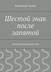Николай Зеляк -Шестой знак после запятой. Фантастические рассказы
