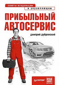 Дмитрий Алексеевич Дубровский -Прибыльный автосервис. Советы владельцам и управляющим