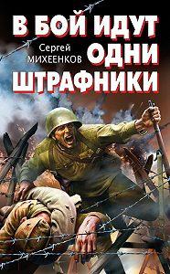 Сергей Михеенков -В бой идут одни штрафники