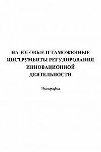 Коллектив Авторов - Налоговые и таможенные инструменты регулирования инновационной деятельности