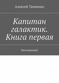 Алексей Ткаченко -Капитан галактик. Книгапервая. Бессмертный