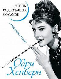 Одри Хепберн -Одри Хепберн. Жизнь, рассказанная ею самой. Признания в любви