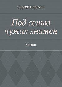 Сергей Парахин - Под сенью чужих знамен