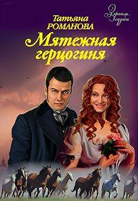 Татьяна Романова -Мятежная герцогиня