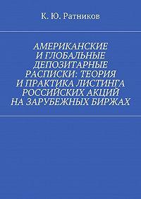 Кирилл Ратников -Американские иглобальные депозитарные расписки: теория ипрактика листинга российских акций назарубежных биржах