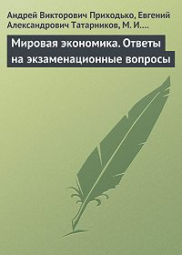 Евгений Александрович Татарников -Мировая экономика. Ответы на экзаменационные вопросы