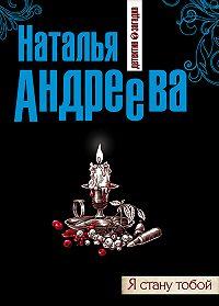 Наталья Вячеславовна Андреева -Я стану тобой