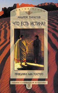 Андрей Тарасов -Что есть истина? Праведники Льва Толстого