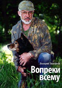 Валерий Тимофеев - Вопреки всему