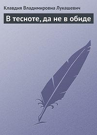 Клавдия Лукашевич -В тесноте, да не в обиде
