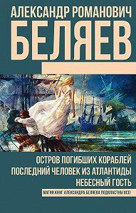 Александр Беляев -Остров погибших кораблей. Последний человек из Атлантиды. Небесный гость (сборник)