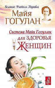 Майя Гогулан -Система Майи Гогулан для здоровья женщин